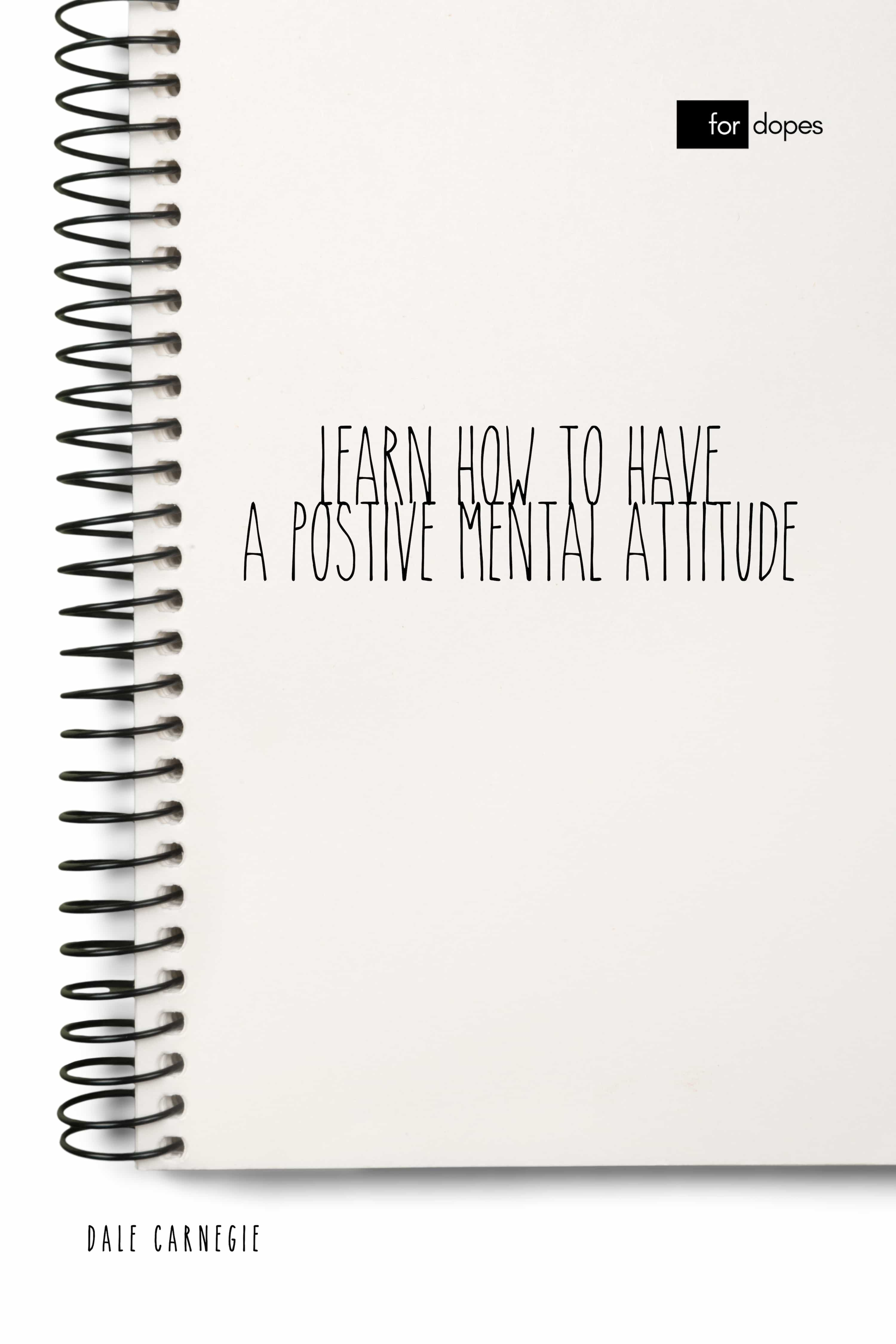 LEARN HOW TO HAVE A POSITIVE MENTAL ATTITUDE