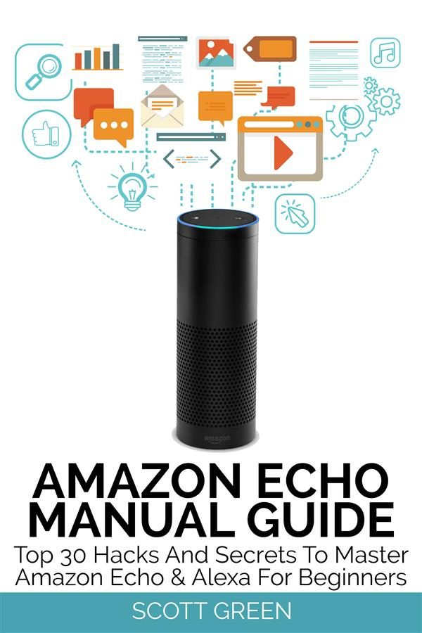 Amazon Echo Manual Guide : Top 30 Hacks And Secrets To Master Amazon ...