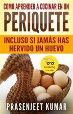 Como Aprender A Cocinar En Un Periquete Incluso Si Jamás Has Hervido Un Huevo (ebook)