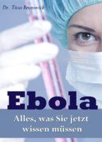 Ebola - Alles, was Sie jetzt wissen müssen. Die wichtigsten Fakten über die Ebola-Virus-Epidemie: Übertragung, Symptome, Schutz, Therapie  (ebook)