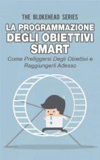 La Programmazione Degli Obiettivi Smart: Come Prefiggersi Degli Obiettivi  E Raggiungerli Adesso (ebook)