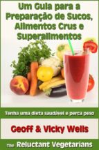 Um Guia Para A Preparação De Sucos, Alimentos Crus E Superalimentos (ebook)