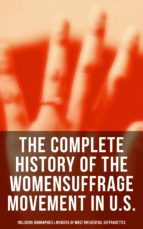 The Complete History of the Women's Suffrage Movement in U.S. (Including Biographies & Memoirs of Most Influential Suffragettes) (ebook)