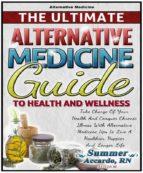 Alternative Medicine: The Ultimate Alternative Medicine Guide  (ebook)