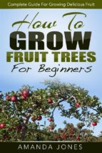 How To Grow Fruit Trees For Beginners: Complete Guide For Growing Delicious Fruit (ebook)