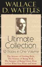 Wallace D. Wattles Ultimate Collection - 10 Books in One Volume: The Science of Getting Rich, The Science of Being Well, The Science of Being Great, How to Get What You Want and more (ebook)