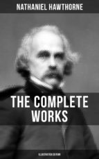THE COMPLETE WORKS OF NATHANIEL HAWTHORNE (Illustrated Edition) (ebook)