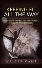 Keeping Fit All the Way - How to Obtain and Maintain Health, Strength and Efficiency (ebook)