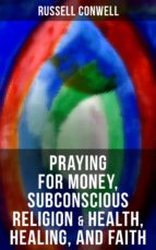 Praying for Money, Subconscious Religion & Health, Healing, and Faith (ebook)