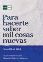 Para hacerte saber mil cosas nuevas. Ciudad Real 1939 (ebook)