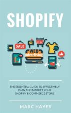 Shopify: The Essential Guide to Effectively Plan and Market Your Shopify E-commerce Store