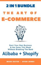 The Art Of E-Commerce (2 In 1 Bundle): Start Your Own Business & Get Sales This Week Without Breaking The Bank (Alibaba + Shopify)