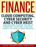 Finance: Cloud Computing, Cyber Security and Cyber Heist - Beginners Guide to Help Protect Against Online Theft in the Cyber World  (eBook)