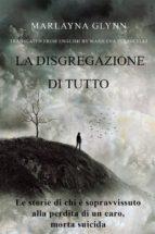 La Disgregazione Di Tutto. Le Storie Di Chi È Sopravvissuto Alla Perdita Di Un Caro, Morto Suicida (ebook)