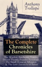 The Complete Chronicles of Barsetshire: The Warden, Barchester Towers, Doctor Thorne, Framley Parsonage, The Small House at Allington & The Last Chronicle of Barset: Collection of six historical novels dealing with politics and romance - Classics of Engl (ebook)