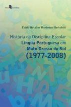 HISTÓRIA DA DISCIPLINA ESCOLAR LÍNGUA PORTUGUESA EM MATO GROSSO DO SUL (1977-2008)