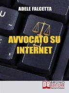 Avvocato su Internet. Come Esercitare e Ampliare la tua Attività Legale Grazie al Web. (Ebook Italiano - Anteprima Gratis) (ebook)
