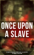 ONCE UPON A SLAVE: 28 Powerful Memoirs Of Former Slaves & 100+ Recorded Testimonies in One Edition (ebook)