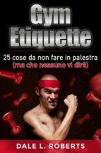 Gym Etiquette 25 Cose Da Non Fare In Palestra (Ma Che Nessuno Vi Dirà) (ebook)
