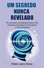 Um Segredo Nunca Revelado - Por Que Ativar Sua Glândula Pineal É Tão Importante Para Elevar A Consciência E Para O Despertar (ebook)