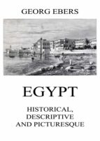 EGYPT: HISTORICAL, DESCRIPTIVE AND PICTURESQUE