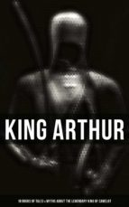 KING ARTHUR: 10 Books of Myths & Tales about the Legendary King of Camelot, The Excalibur, Merlin, Holy Grale Quest, Sir Lancelot & The Brave Knights of the Round Table (ebook)