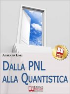 Dalla PNL alla Quantistica. Il Piu' Approfondito Studio su PNL e Fisica Quantistica per Ottenere le Tecniche Eccellenti per lo Sviluppo Umano. (Ebook Italiano - Anteprima Gratis) (ebook)