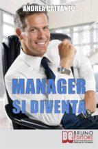 MANAGER SI DIVENTA. Diventa un Manager di Successo Raggiungendo i Tuoi Obiettivi Economici e Personali (ebook)