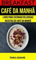 Breakfast: Café Da Manhã: Livro Para Cozinhar Deliciosas Receitas De Café Da Manhã (ebook)