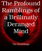 THE PROFOUND RAMBLINGS OF A BRILLINATLY DERANGED MIND