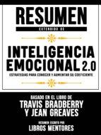 RESUMEN EXTENDIDO DE INTELIGENCIA EMOCIONAL 2.0: ESTRATEGIAS PARA CONOCER Y AUMENTAR SU COEFICIENTE -  BASADO EN EL LIBRO DE TRAVIS BRADBERRY Y JEAN G