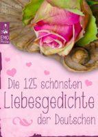 Die 125 schönsten Liebesgedichte der Deutschen - Gedichte über Liebe, Verlangen, Sehnsucht und Liebeskummer - deutsche Lieblingsgedichte aus 800 Jahren (Illustrierte Ausgabe)  (ebook)