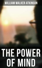 THE POWER OF MIND SERIES: The Power of Concentration, The Key To Mental Power Development And Efficiency, Thought-Force in Business and Everyday Life, The Inner Consciousness… (ebook)