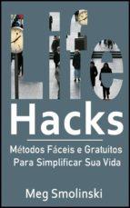 Life Hacks: Métodos Fáceis E Gratuitos Para Simplificar Sua Vida (ebook)