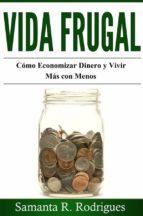 Vida Frugal: Cómo Economizar Dinero Y Vivir Más Con Menos.