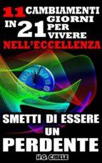 Smetti Di Essere Un Perdente. 11 Cambiamenti In 21 Giorni Per Vivere Nell'eccellenza, (ebook)