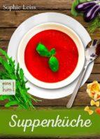 Suppenküche - Heiß geliebte Suppen und Eintöpfe - Die besten Rezepte, die Leib und Seele wärmen. Deutsche Suppenrezepte für Genießer (ebook)