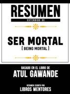 RESUMEN EXTENDIDO DE SER MORTAL (BEING MORTAL) - BASADO EN EL LIBRO DE ATUL GAWANDE