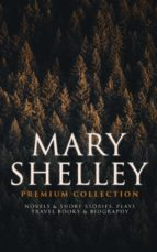 MARY SHELLEY Premium Collection: Novels & Short Stories, Plays, Travel Books & Biography (ebook)