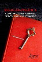 RELIGIÃO-POLÍTICA: CONSTRUÇÃO DA MEMÓRIA DE DOM ADRIANO HYPÓLITO