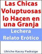 Las Chicas Voluptuosas Lo Hacen En Una Granja Lechera: Relato Erótico (ebook)