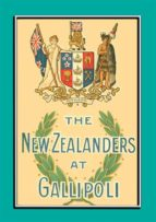 THE NEW ZEALANDERS AT GALLIPOLI - An Account of the New Zealand Forces during the Gallipoli Campaign