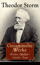 Gesammelte Werke: Novellen + Märchen + Gedichte + Briefe (Über 400 Titel in einem Buch - Vollständige Ausgaben)