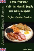 Como Preparar O Café Da Manhã Inglês Com Bubble & Squeak & Feijões Cozidos Caseiros (ebook)