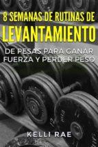 8 Semanas De Rutinas De Levantamiento De Pesas Para Ganar Fuerza Y Perder Peso (ebook)