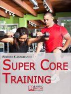 Super Core Training. Scopri le Tecniche e gli Esercizi Migliori per Scolpire il Tuo Fisico e Aumentare la Tua Resistenza. (Ebook Italiano - Anteprima Gratis) (ebook)
