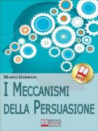 I Meccanismi Della Persuasione. Come Diventare Eccellenti Persuasori e Muovere gli Altri nella Nostra Direzione. (Ebook Italiano - Anteprima Gratis) (ebook)