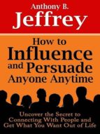 HOW TO INFLUENCE AND PERSUADE ANYONE ANYTIME