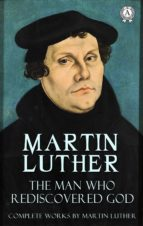 The Man Who Rediscovered God (Complete Works by Martin Luther) (ebook)