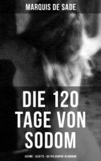 Marquis de Sade: Die 120 Tage von Sodom - Justine - Juliette - Die Philosophie im Boudoir (ebook)